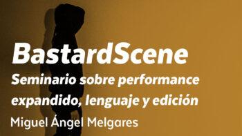 Imagen de portada de MIGUEL ÁNGEL MELGARES BastardScene: Seminario sobre performance expandido, lenguaje y edición