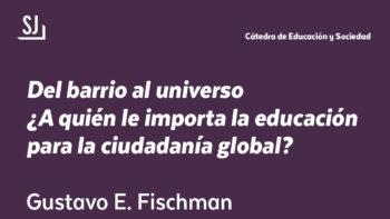 Imagen de portada de GUSTAVO E. FISCHMAN Conferencia «Del barrio al universo ¿A quién le importa la educación para la ciudadanía global?»